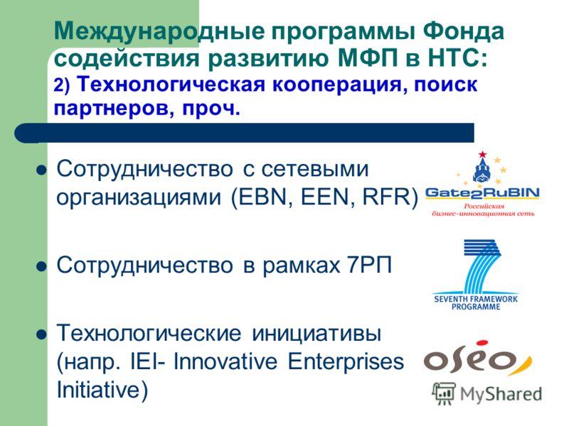 Международные программы Фонда содействия развитию МФП в НТС: 2) Технологическая кооперация, поиск партнеров, проч. Сотрудничество с сетевыми организациями (EBN, EEN, RFR) Сотрудничество в рамках 7РП Технологические инициативы (напр. IEI- Innovative E
