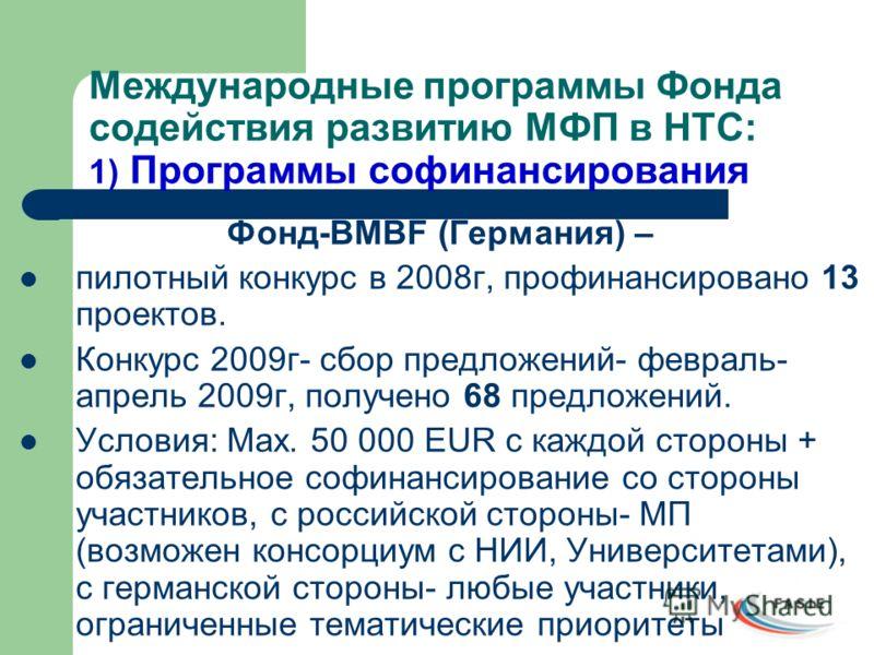 Международные программы Фонда содействия развитию МФП в НТС: 1) Программы софинансирования Фонд-BMBF (Германия) – пилотный конкурс в 2008г, профинансировано 13 проектов. Конкурс 2009г- сбор предложений- февраль- апрель 2009г, получено 68 предложений.
