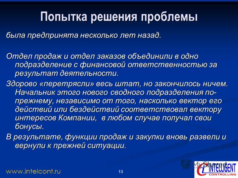 13 www.intelcont.ru Попытка решения проблемы была предпринята несколько лет назад. Отдел продаж и отдел заказов объединили в одно подразделение с финансовой ответственностью за результат деятельности. Здорово «перетрясли» весь штат, но закончилось ни