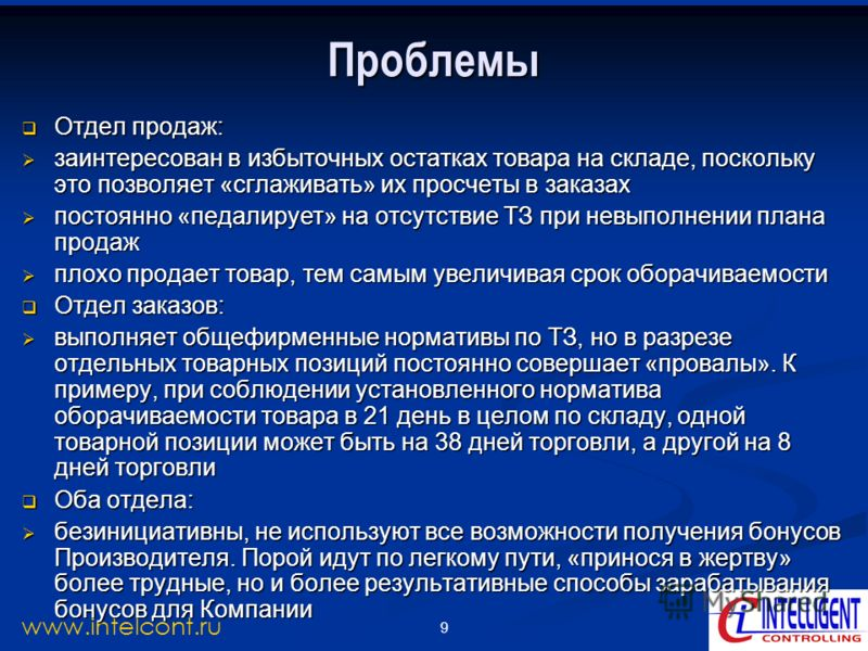 9 www.intelcont.ru Проблемы Отдел продаж: Отдел продаж: заинтересован в избыточных остатках товара на складе, поскольку это позволяет «сглаживать» их просчеты в заказах заинтересован в избыточных остатках товара на складе, поскольку это позволяет «сг