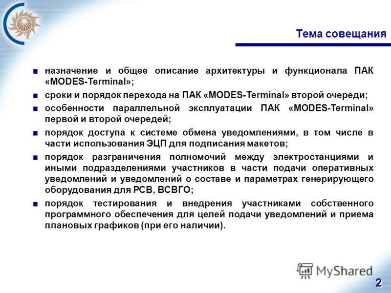 2 2 Тема совещания назначение и общее описание архитектуры и функционала ПАК «MODES-Terminal»; сроки и порядок перехода на ПАК «MODES-Terminal» второй очереди; особенности параллельной эксплуатации ПАК «MODES-Terminal» первой и второй очередей; поряд