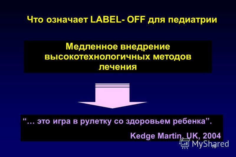 15 Что означает LABEL- OFF для педиатрии … это игра в рулетку со здоровьем ребенка. Kedge Martin, UK, 2004 Медленное внедрение высокотехнологичных методов лечения
