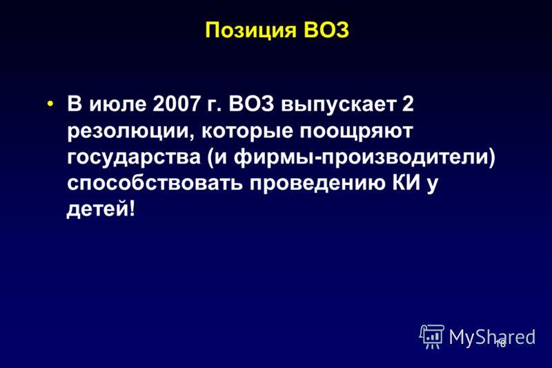 18 Позиция ВОЗ В июле 2007 г. ВОЗ выпускает 2 резолюции, которые поощряют государства (и фирмы-производители) способствовать проведению КИ у детей!