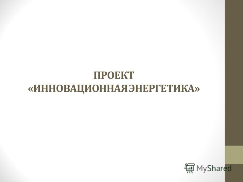 ПРОЕКТ «ИННОВАЦИОННАЯ ЭНЕРГЕТИКА»