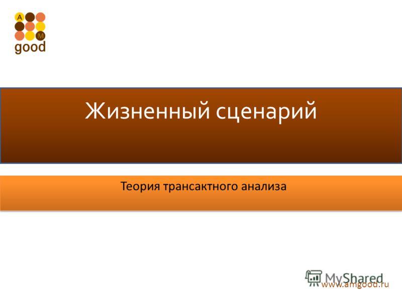 www.amgood.ru Жизненный сценарий Теория трансактного анализа