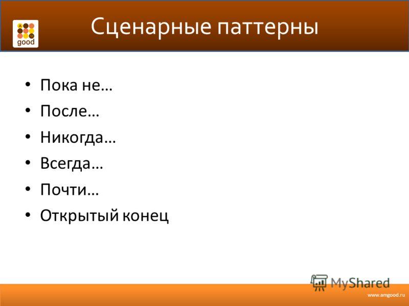 www.amgood.ru Сценарные паттерны Пока не… После… Никогда… Всегда… Почти… Открытый конец