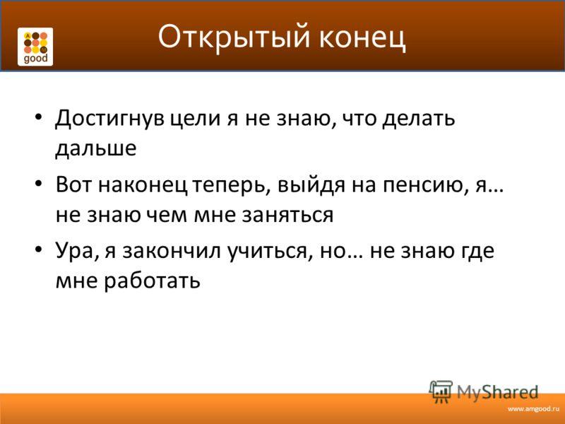 www.amgood.ru Открытый конец Достигнув цели я не знаю, что делать дальше Вот наконец теперь, выйдя на пенсию, я… не знаю чем мне заняться Ура, я закончил учиться, но… не знаю где мне работать