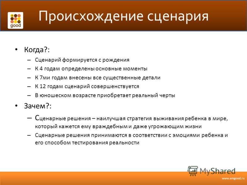 www.amgood.ru Происхождение сценария Когда?: – Сценарий формируется с рождения – К 4 годам определены основные моменты – К 7ми годам внесены все существенные детали – К 12 годам сценарий совершенствуется – В юношеском возрасте приобретает реальный че