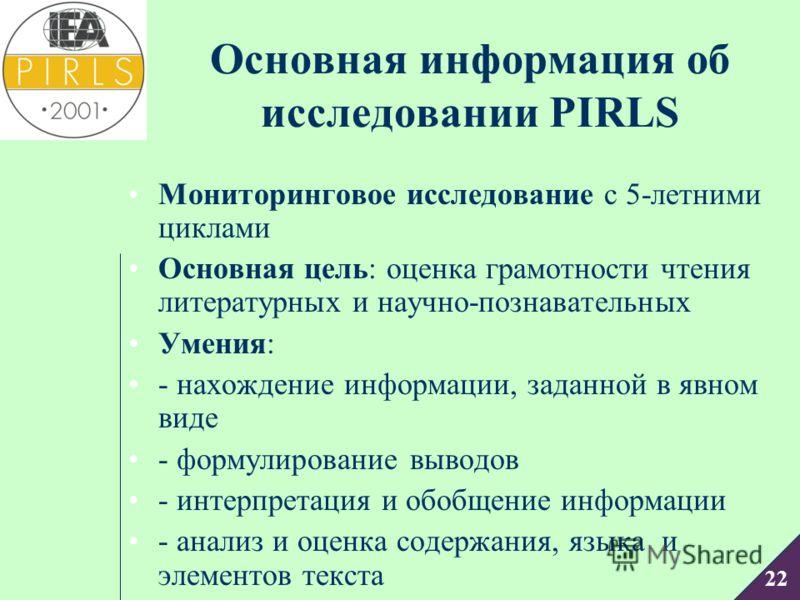 22 Основная информация об исследовании PIRLS Мониторинговое исследование с 5-летними циклами Основная цель: оценка грамотности чтения литературных и научно-познавательных Умения: - нахождение информации, заданной в явном виде - формулирование выводов