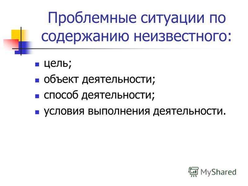 Проблемные ситуации по содержанию неизвестного: цель; объект деятельности; способ деятельности; условия выполнения деятельности.