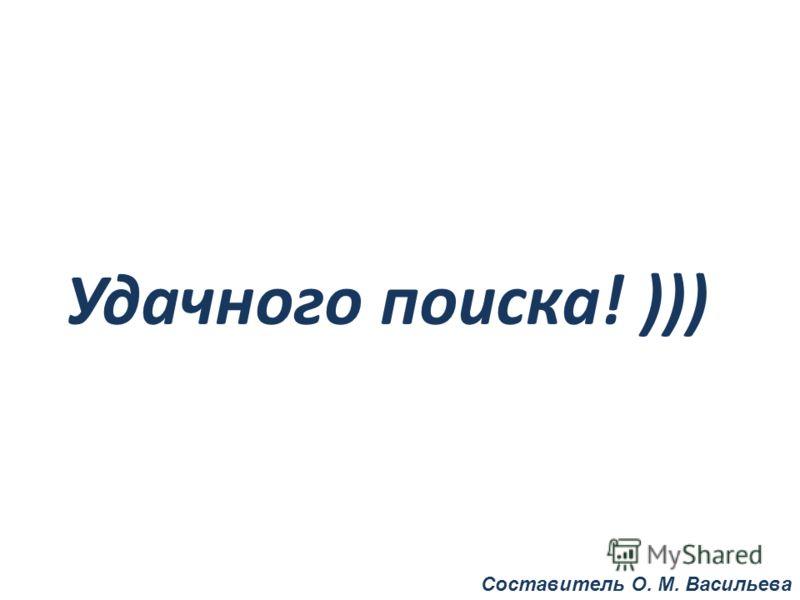 Удачного поиска! ))) Составитель О. М. Васильева
