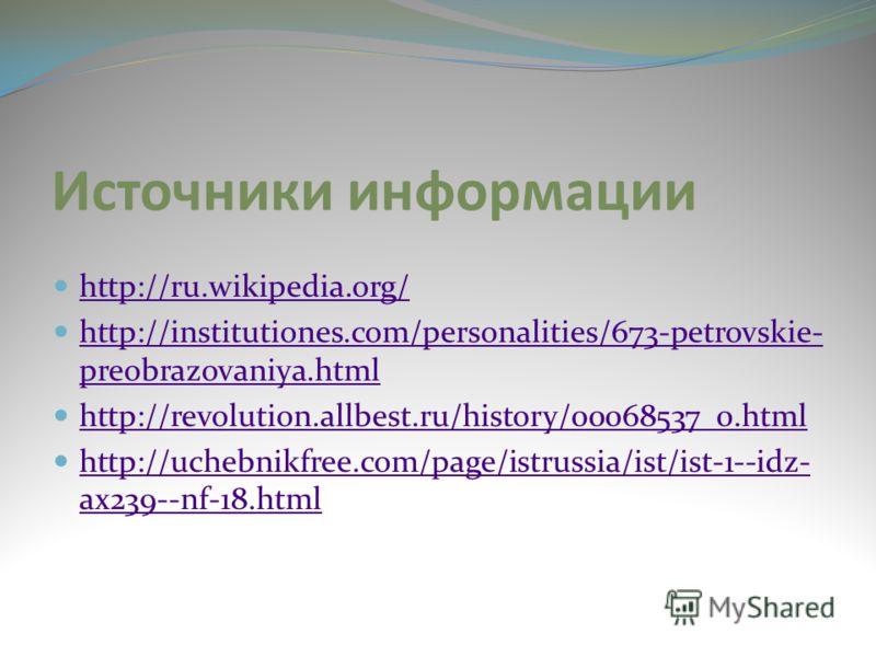 Источники информации http://ru.wikipedia.org/ http://institutiones.com/personalities/673-petrovskie- preobrazovaniya.html http://institutiones.com/personalities/673-petrovskie- preobrazovaniya.html http://revolution.allbest.ru/history/00068537_0.html
