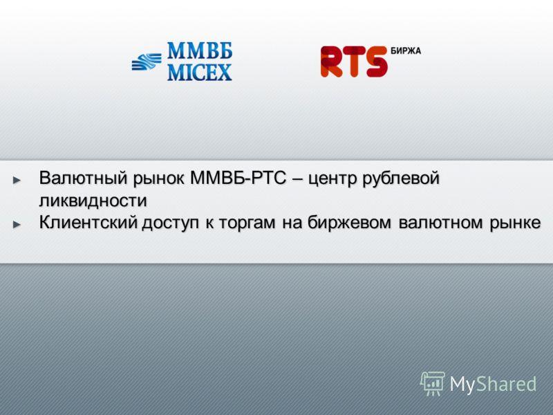 Валютный рынок ММВБ-РТС – центр рублевой ликвидности Валютный рынок ММВБ-РТС – центр рублевой ликвидности Клиентский доступ к торгам на биржевом валютном рынке Клиентский доступ к торгам на биржевом валютном рынке