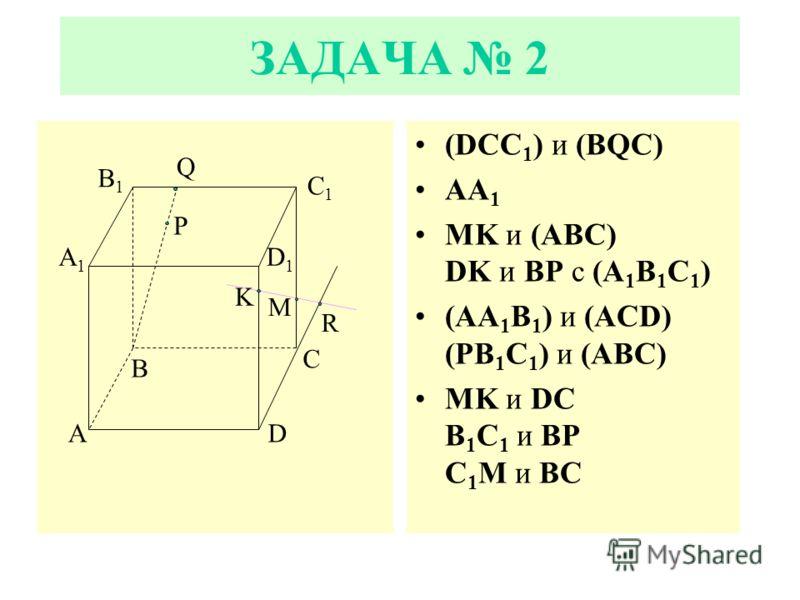 ЗАДАЧА 2 (DCC 1 ) и (BQC) AA 1 MK и (ABC) DK и BP с (A 1 B 1 C 1 ) (AA 1 B 1 ) и (ACD) (PB 1 C 1 ) и (ABC) MK и DC B 1 C 1 и BP C 1 M и ВС A A1A1 B C D B1B1 C1C1 D1D1 Q P K R M