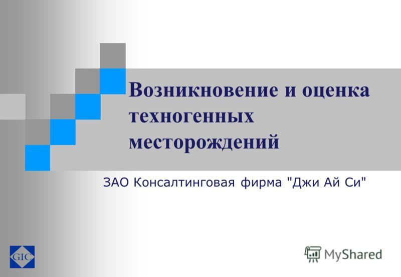 Возникновение и оценка техногенных месторождений ЗАО Консалтинговая фирма Джи Ай Си
