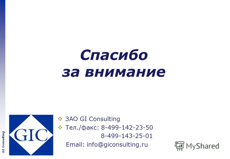 GI Consulting Спасибо за внимание ЗАО GI Consulting Тел./факс: 8-499-142-23-50 8-499-143-25-01 Email: info@giconsulting.ru