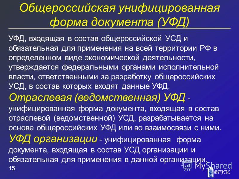 Общероссийская унифицированная форма документа (УФД) 15 УФД, входящая в состав общероссийской УСД и обязательная для применения на всей территории РФ в определенном виде экономической деятельности, утверждается федеральными органами исполнительной вл
