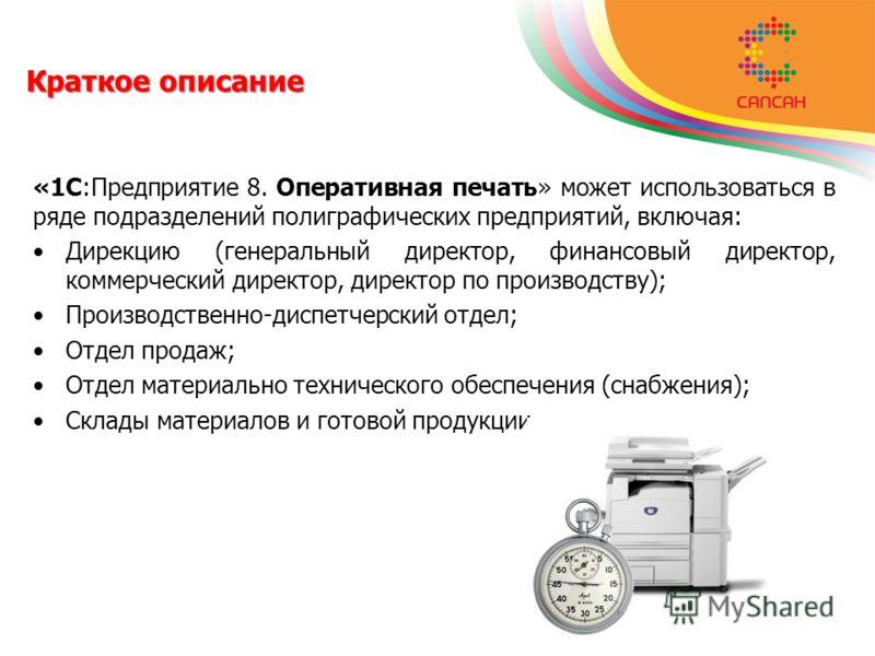 Краткое описание «1С:Предприятие 8. Оперативная печать» может использоваться в ряде подразделений полиграфических предприятий, включая: Дирекцию (генеральный директор, финансовый директор, коммерческий директор, директор по производству); Производств