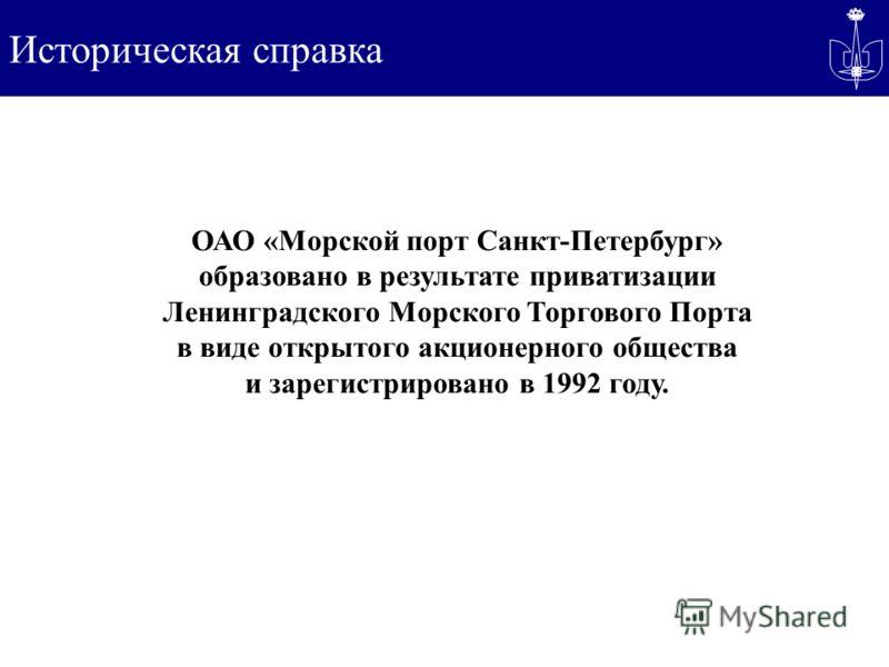Историческая справка ОАО «Морской порт Санкт-Петербург» образовано в результате приватизации Ленинградского Морского Торгового Порта в виде открытого акционерного общества и зарегистрировано в 1992 году.