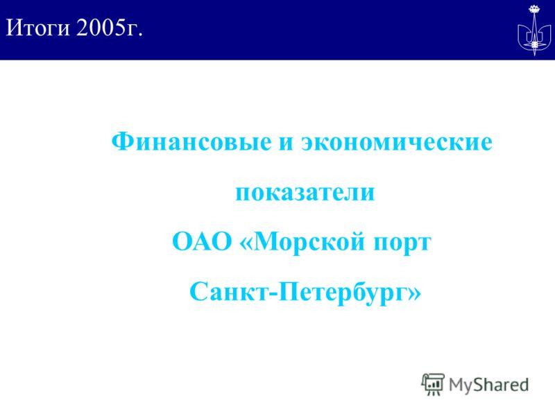 Итоги 2005г. Финансовые и экономические показатели ОАО «Морской порт Санкт-Петербург»