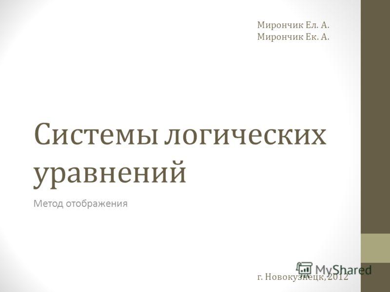 Системы логических уравнений Метод отображения Мирончик Ел. А. Мирончик Ек. А. г. Новокузнецк, 2012
