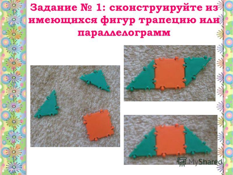Задание 1: сконструируйте из имеющихся фигур трапецию или параллелограмм