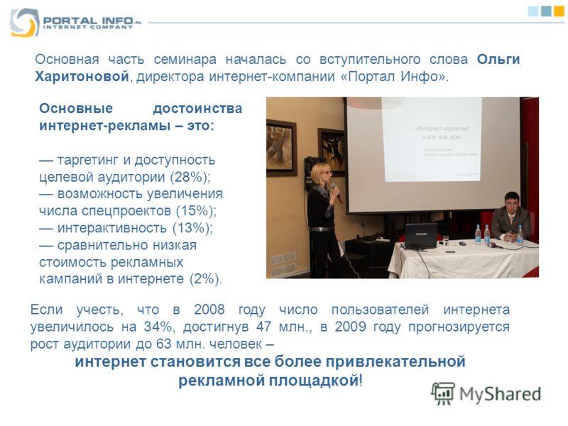 Основная часть семинара началась со вступительного слова Ольги Харитоновой, директора интернет-компании «Портал Инфо». Если учесть, что в 2008 году число пользователей интернета увеличилось на 34%, достигнув 47 млн., в 2009 году прогнозируется рост а