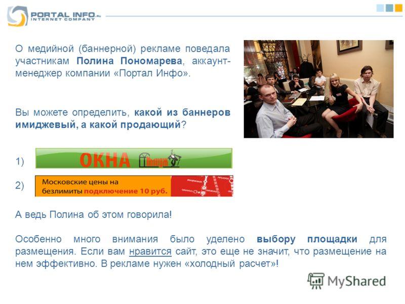 О медийной (баннерной) рекламе поведала участникам Полина Пономарева, аккаунт- менеджер компании «Портал Инфо». А ведь Полина об этом говорила! Особенно много внимания было уделено выбору площадки для размещения. Если вам нравится сайт, это еще не зн