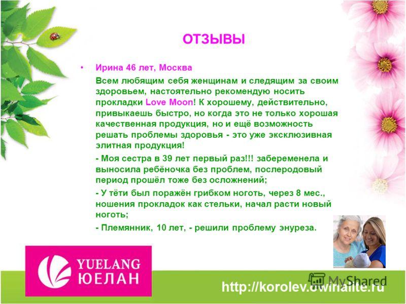 ОТЗЫВЫ Ирина 46 лет, Москва Всем любящим себя женщинам и следящим за своим здоровьем, настоятельно рекомендую носить прокладки Love Moon! К хорошему, действительно, привыкаешь быстро, но когда это не только хорошая качественная продукция, но и ещё во