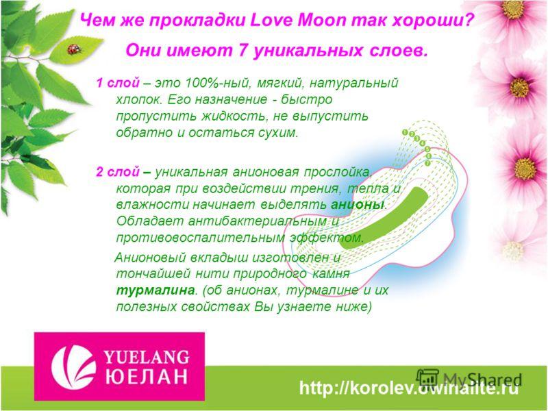 Чем же прокладки Love Moon так хороши? Они имеют 7 уникальных слоев. 1 слой – это 100%-ный, мягкий, натуральный хлопок. Его назначение - быстро пропустить жидкость, не выпустить обратно и остаться сухим. 2 слой – уникальная анионовая прослойка, котор