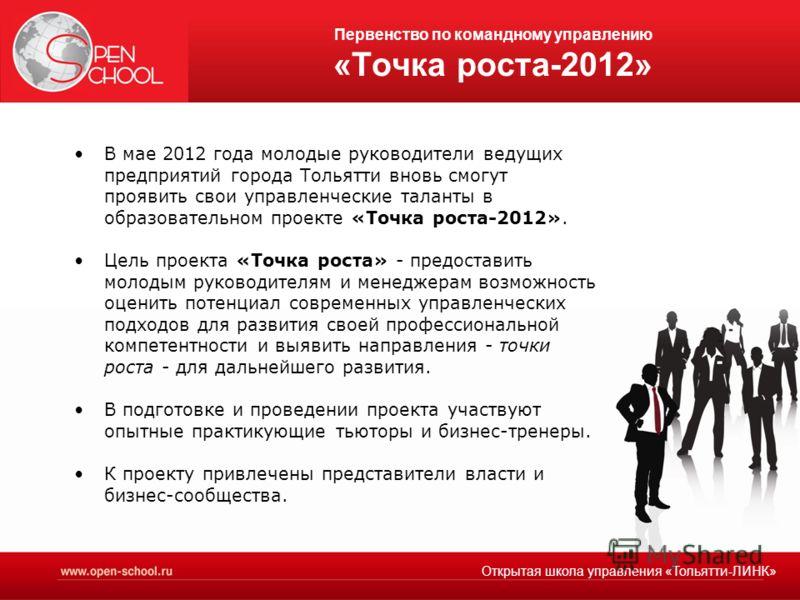 Первенство по командному управлению «Точка роста-2012» В мае 2012 года молодые руководители ведущих предприятий города Тольятти вновь смогут проявить свои управленческие таланты в образовательном проекте «Точка роста-2012». Цель проекта «Точка роста»