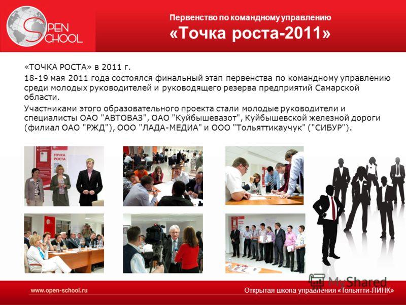 Первенство по командному управлению «Точка роста-2011» «ТОЧКА РОСТА» в 2011 г. 18-19 мая 2011 года состоялся финальный этап первенства по командному управлению среди молодых руководителей и руководящего резерва предприятий Самарской области. Участник