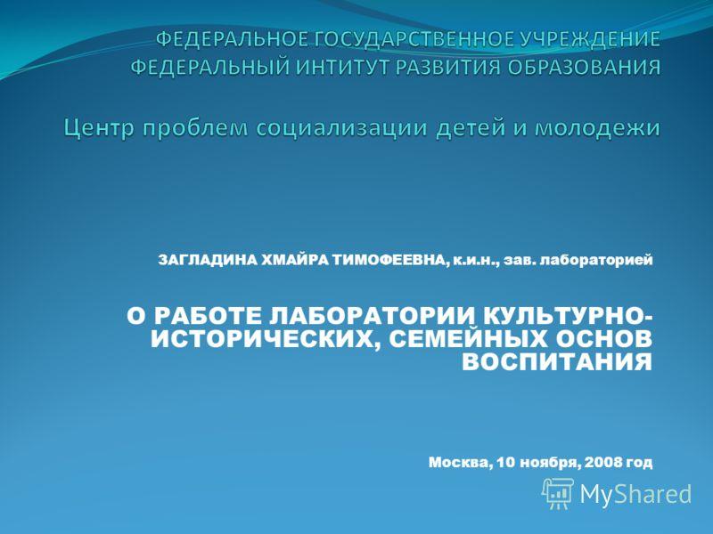 ЗАГЛАДИНА ХМАЙРА ТИМОФЕЕВНА, к.и.н., зав. лабораторией О РАБОТЕ ЛАБОРАТОРИИ КУЛЬТУРНО- ИСТОРИЧЕСКИХ, СЕМЕЙНЫХ ОСНОВ ВОСПИТАНИЯ Москва, 10 ноября, 2008 год