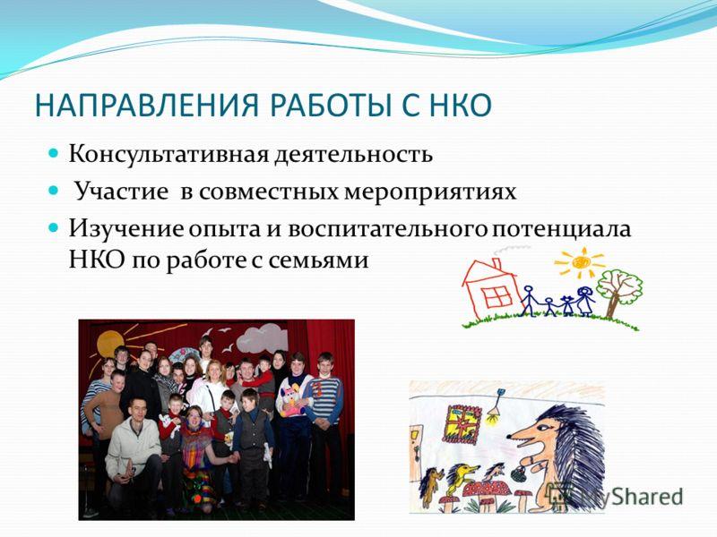НАПРАВЛЕНИЯ РАБОТЫ С НКО Консультативная деятельность Участие в совместных мероприятиях Изучение опыта и воспитательного потенциала НКО по работе с семьями