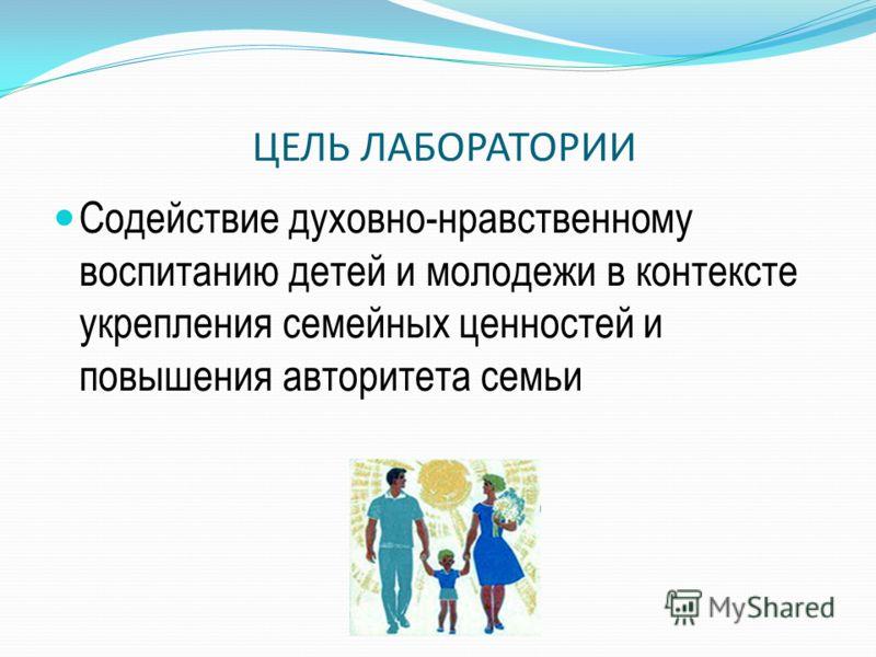 ЦЕЛЬ ЛАБОРАТОРИИ Содействие духовно-нравственному воспитанию детей и молодежи в контексте укрепления семейных ценностей и повышения авторитета семьи