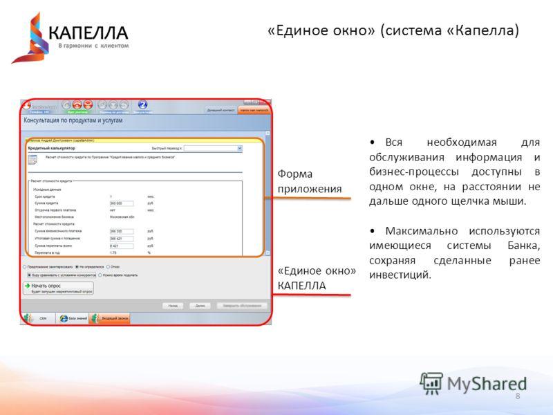 8 «Единое окно» (система «Капелла) Форма приложения «Единое окно» КАПЕЛЛА Вся необходимая для обслуживания информация и бизнес-процессы доступны в одном окне, на расстоянии не дальше одного щелчка мыши. Максимально используются имеющиеся системы Банк