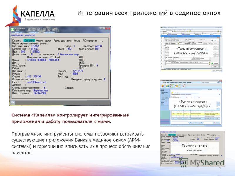9 Интеграция всех приложений в «единое окно» Любые внешние системы могут быть интегрированы в единое окно «Капелла» «Толстые» клиент (Win32/Java/SWING) «Тонкие» клиент (HTML/JavaScript/Ajax) Терминальные системы Система «Капелла» контролирует интегри