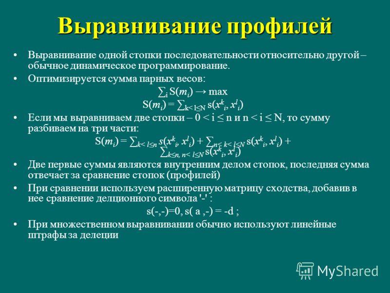 Выравнивание профилей Выравнивание одной стопки последовательности относительно другой – обычное динамическое программирование. Оптимизируется сумма парных весов: i S(m i ) max S(m i ) = k< lN s(x k i, x l i ) Если мы выравниваем две стопки – 0 < i n