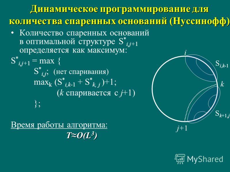 Динамическое программирование для количества спаренных оснований (Нуссинофф) Количество спаренных оснований в оптимальной структуре S * i,j+1 определяется как максимум: S * i,j+1 = max { S * i,j ; (нет спаривания) max k (S * i,k-1 + S * k, j )+1; (k