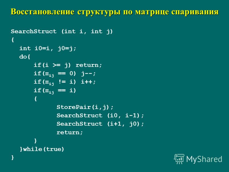 Восстановление структуры по матрице спаривания SearchStruct (int i, int j) { int i0=i, j0=j; do{ if(i >= j) return; if(π ij == 0) j--; if(π ij != i) i++; if(π ij == i) { StorePair(i,j); SearchStruct (i0, i-1); SearchStruct (i+1, j0); return; } }while