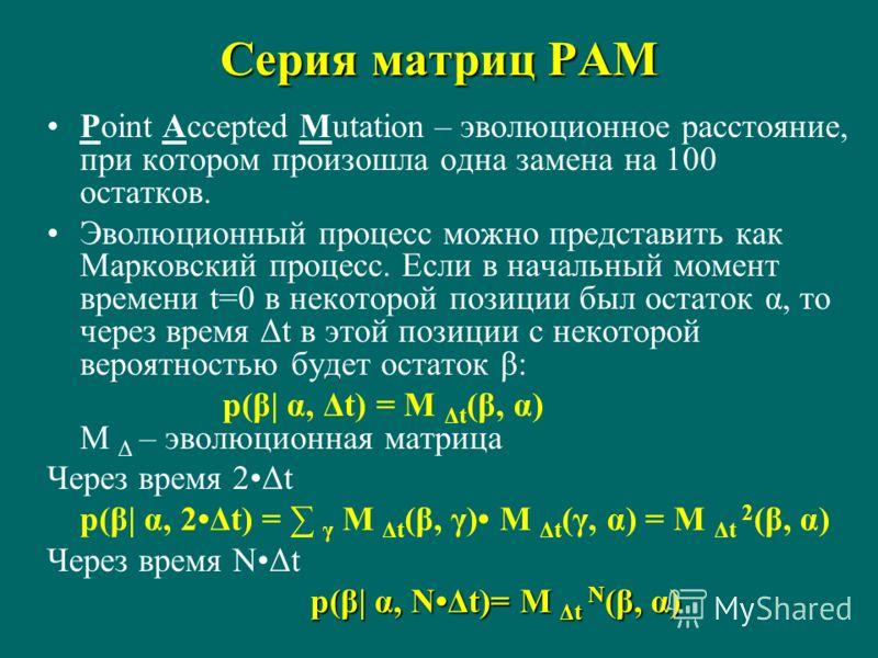 Серия матриц PAM Point Accepted Mutation – эволюционное расстояние, при котором произошла одна замена на 100 остатков. Эволюционный процесс можно представить как Марковский процесс. Если в начальный момент времени t=0 в некоторой позиции был остаток