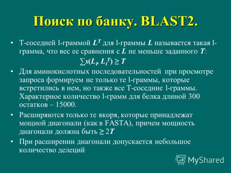 Поиск по банку. BLAST2. T-соседней l-граммой L T для l-граммы L называется такая l- грамма, что вес ее сравнения с L не меньше заданного T: s(L i, L i T ) T Для аминокислотных последовательностей при просмотре запроса формируем не только те l-граммы,