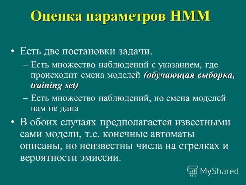 Оценка параметров HMM Есть две постановки задачи. (обучающая выборка, training set) –Есть множество наблюдений с указанием, где происходит смена моделей (обучающая выборка, training set) –Есть множество наблюдений, но смена моделей нам не дана В обои