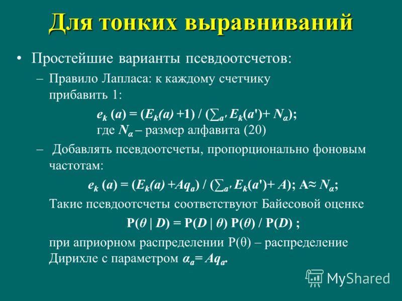 Для тонких выравниваний Простейшие варианты псевдоотсчетов: –Правило Лапласа: к каждому счетчику прибавить 1: e k (a) = (E k (a) +1) / ( a' E k (a')+ N α ); где N α – размер алфавита (20) – Добавлять псевдоотсчеты, пропорционально фоновым частотам: e