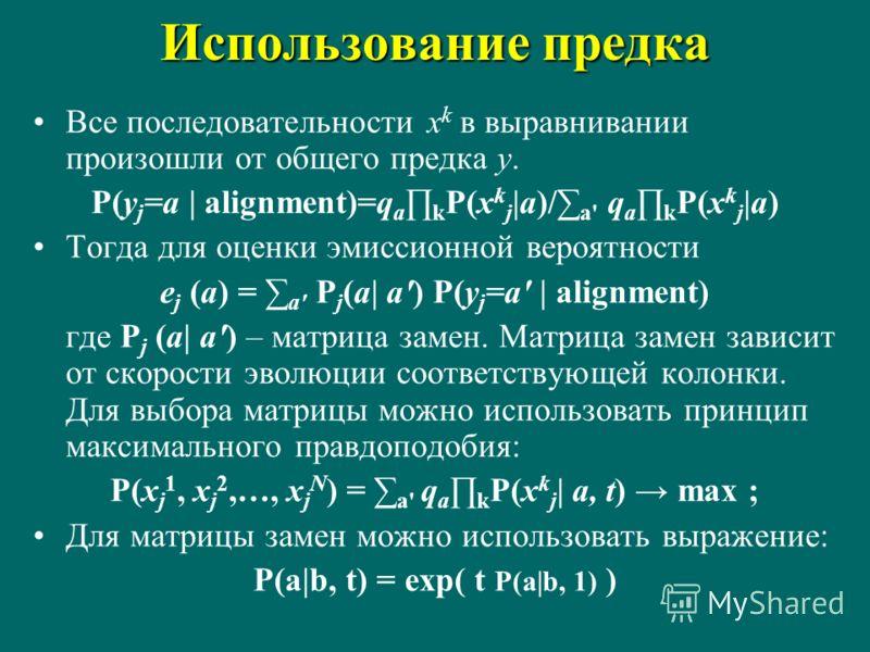 Использование предка Все последовательности x k в выравнивании произошли от общего предка y. P(y j =a | alignment)=q a k P(x k j |a)/ a' q a k P(x k j |a) Тогда для оценки эмиссионной вероятности e j (a) = a' P j (a| a') P(y j =a' | alignment) где P