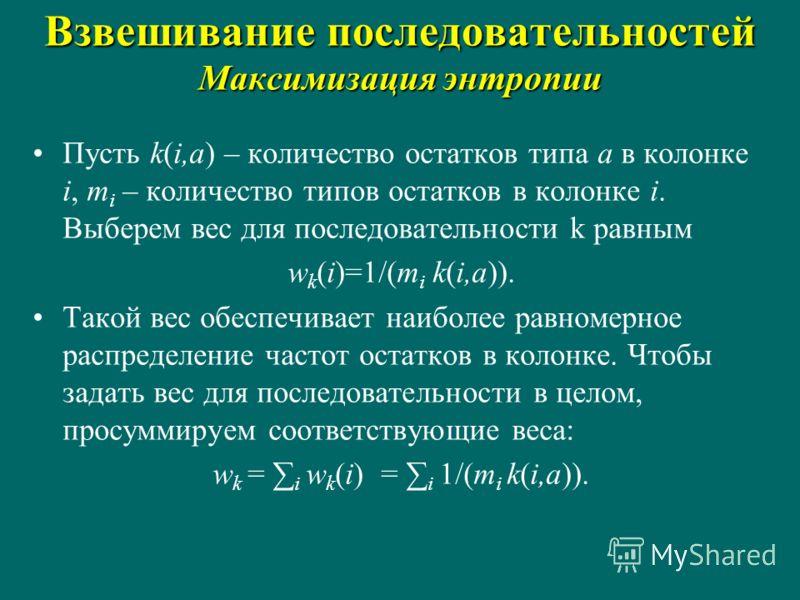 Взвешивание последовательностей Максимизация энтропии Пусть k(i,a) – количество остатков типа a в колонке i, m i – количество типов остатков в колонке i. Выберем вес для последовательности k равным w k (i)=1/(m i k(i,a)). Такой вес обеспечивает наибо