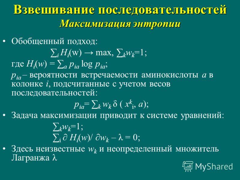 Обобщенный подход: i H i (w) max, k w k =1; где H i (w) = a p ia log p ia ; p ia – вероятности встречаемости аминокислоты a в колонке i, подсчитанные с учетом весов последовательностей: p ia = k w k δ ( x k i, a); Задача максимизации приводит к систе