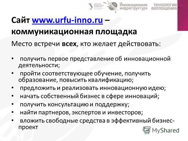 Сайт www.urfu-inno.ru – коммуникационная площадкаwww.urfu-inno.ru Место встречи всех, кто желает действовать: получить первое представление об инновационной деятельности; пройти соответствующее обучение, получить образование, повысить квалификацию; п