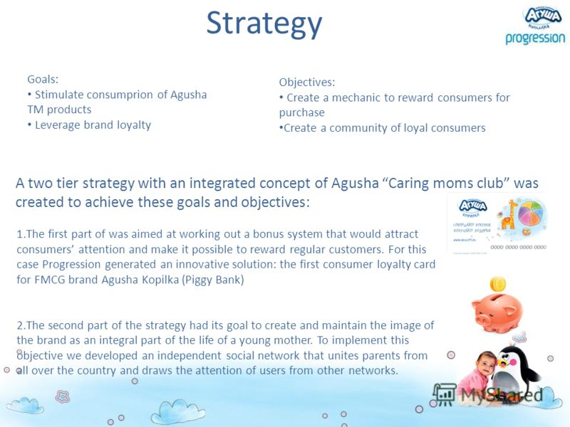Strategy A two tier strategy with an integrated concept of Agusha Caring moms club was created to achieve these goals and objectives: 1.The first part of was aimed at working out a bonus system that would attract consumers attention and make it possi