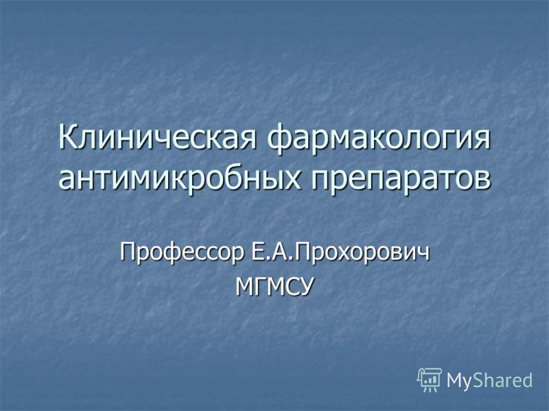 Клиническая фармакология антимикробных препаратов Профессор Е.А.Прохорович МГМСУ